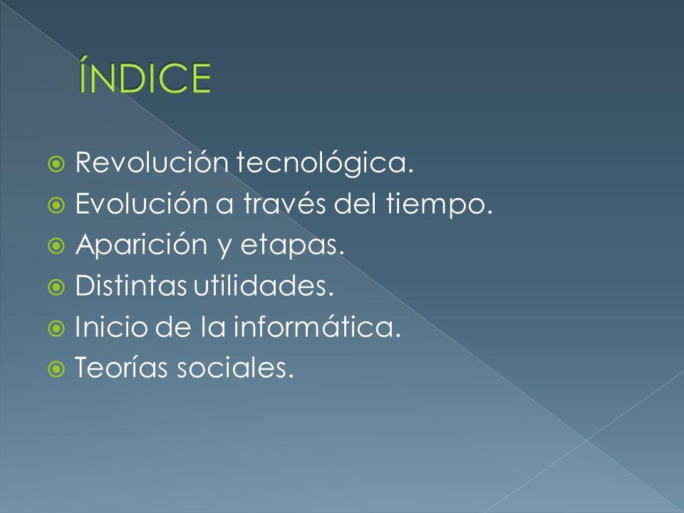 Revolución tecnológica. Evolución a través del tiempo. Aparición y etapas. Distintas utilidades. Inicio de la informática. Teorías sociales.
