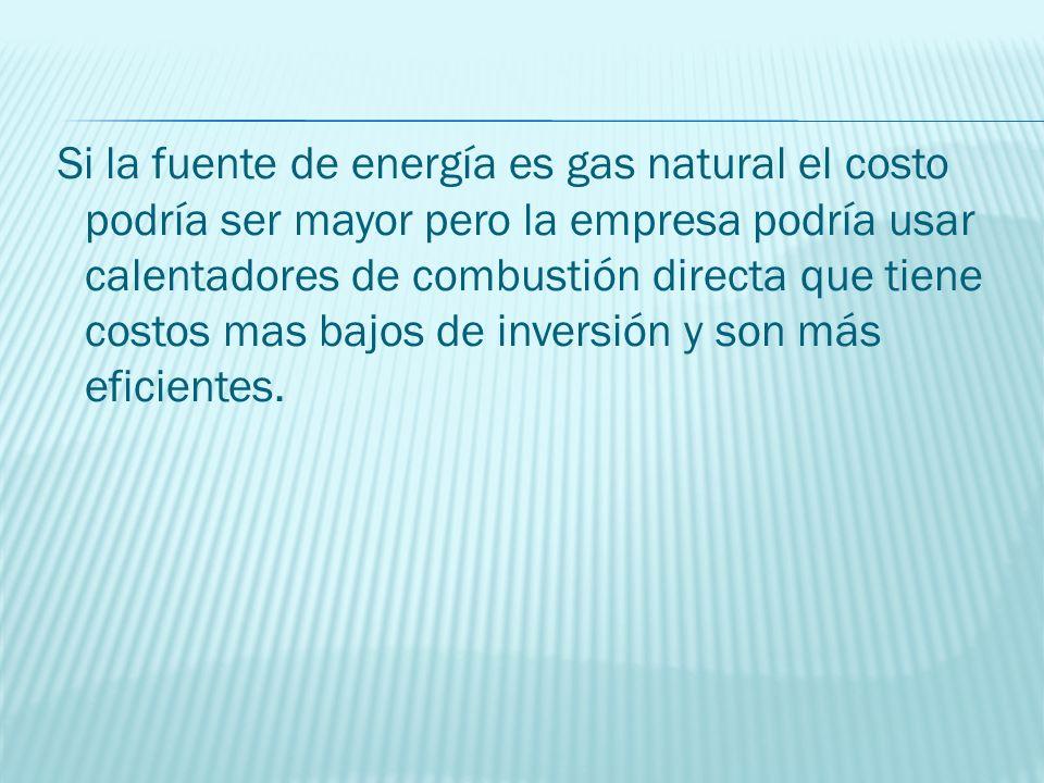 Si la fuente de energía es gas natural el costo podría ser mayor pero la empresa podría usar calentadores de combustión directa que tiene costos mas b