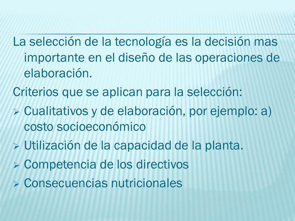 La selección de la tecnología es la decisión mas importante en el diseño de las operaciones de elaboración. Criterios que se aplican para la selección