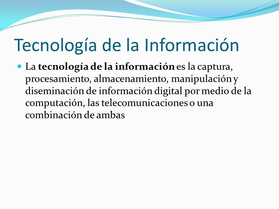 Tecnología de la Información La tecnología de la información es la captura, procesamiento, almacenamiento, manipulación y diseminación de información digital por medio de la computación, las telecomunicaciones o una combinación de ambas