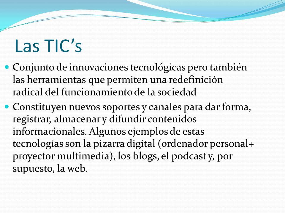 Las TICs Conjunto de innovaciones tecnológicas pero también las herramientas que permiten una redefinición radical del funcionamiento de la sociedad Constituyen nuevos soportes y canales para dar forma, registrar, almacenar y difundir contenidos informacionales.