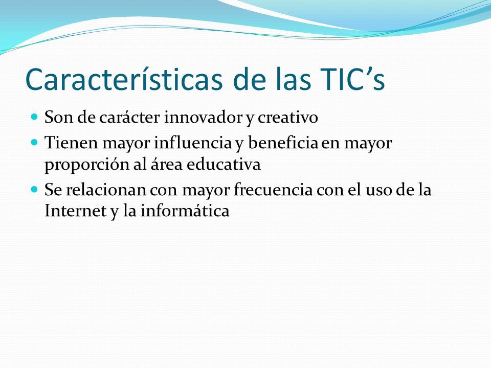 Características de las TICs Son de carácter innovador y creativo Tienen mayor influencia y beneficia en mayor proporción al área educativa Se relacionan con mayor frecuencia con el uso de la Internet y la informática