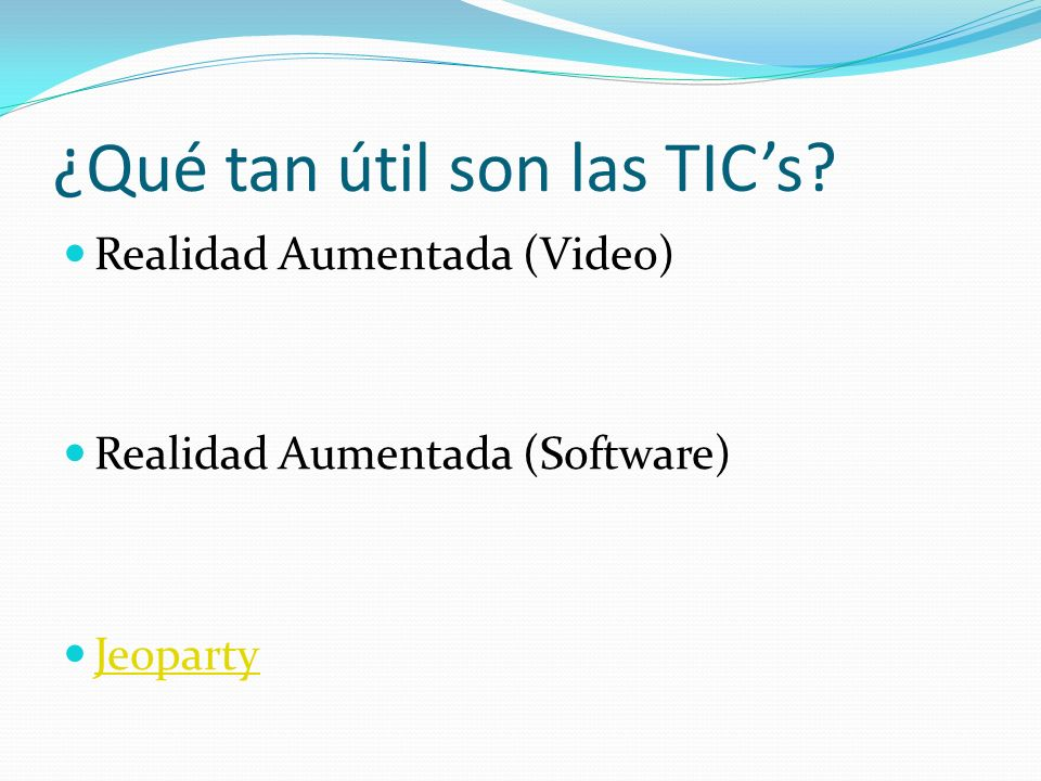 ¿Qué tan útil son las TICs? Realidad Aumentada (Video) Realidad Aumentada (Software) Jeoparty