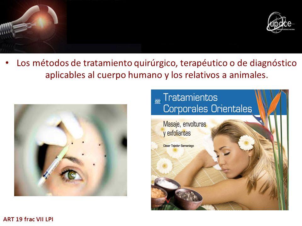 Los métodos de tratamiento quirúrgico, terapéutico o de diagnóstico aplicables al cuerpo humano y los relativos a animales. ART 19 frac VII LPI