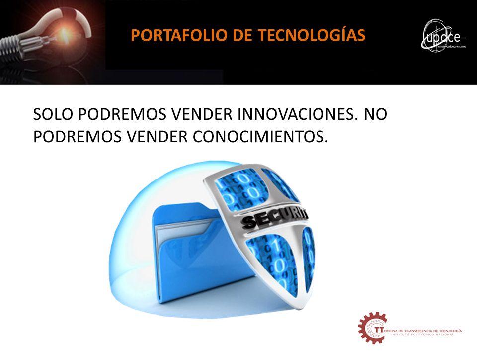 PORTAFOLIO DE TECNOLOGÍAS SOLO PODREMOS VENDER INNOVACIONES. NO PODREMOS VENDER CONOCIMIENTOS.