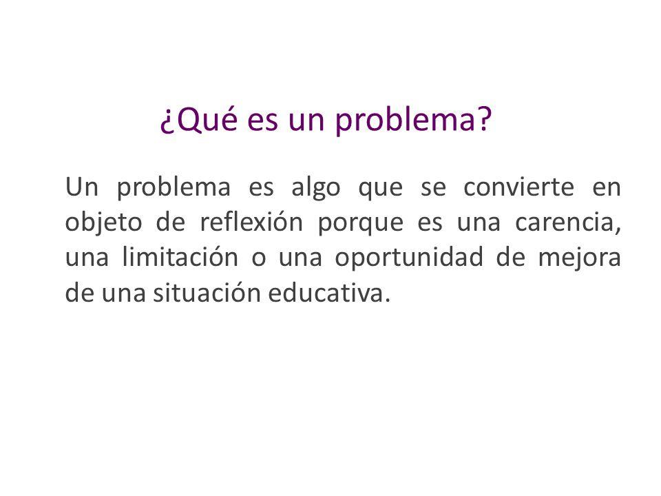 ¿Qué es un problema? Un problema es algo que se convierte en objeto de reflexión porque es una carencia, una limitación o una oportunidad de mejora de