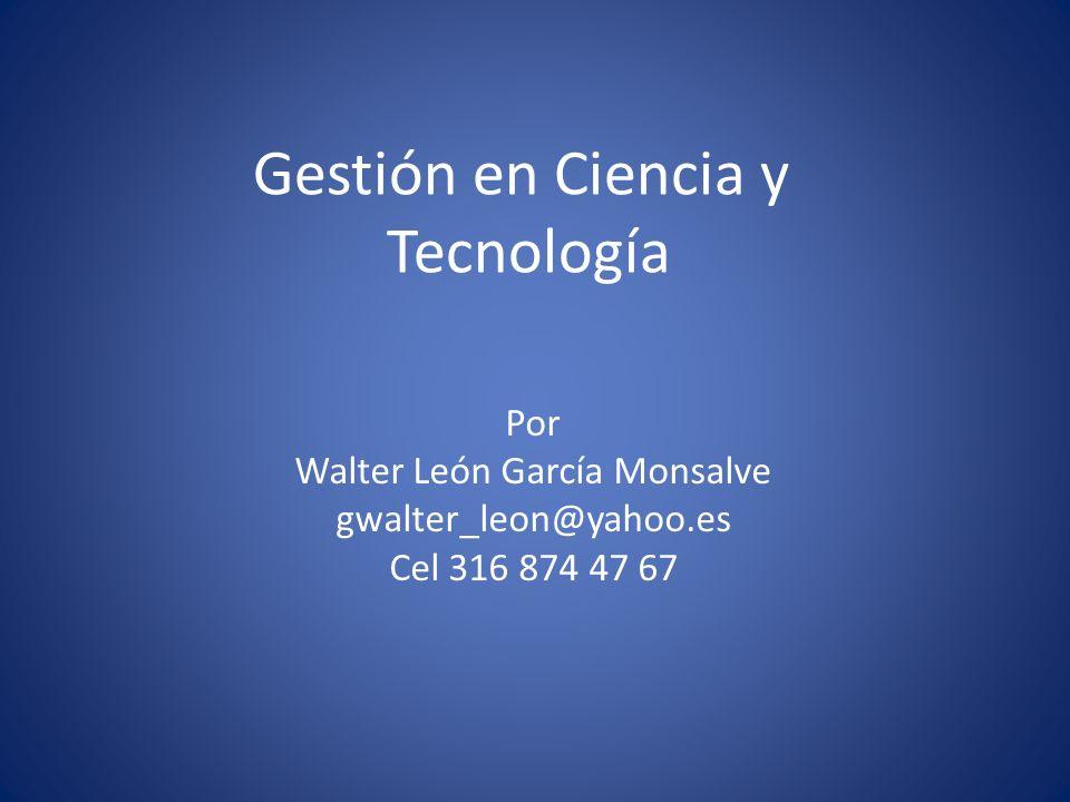 Gestión en Ciencia y Tecnología Por Walter León García Monsalve gwalter_leon@yahoo.es Cel 316 874 47 67