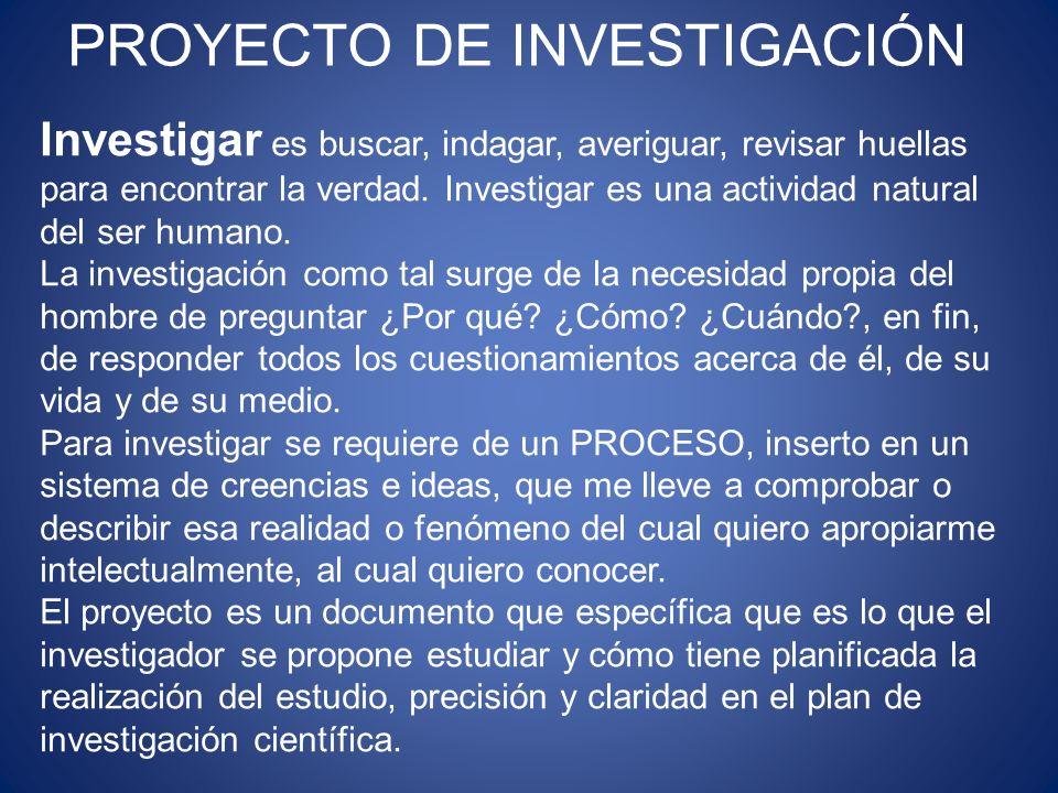 PROYECTO DE INVESTIGACIÓN Investigar es buscar, indagar, averiguar, revisar huellas para encontrar la verdad. Investigar es una actividad natural del