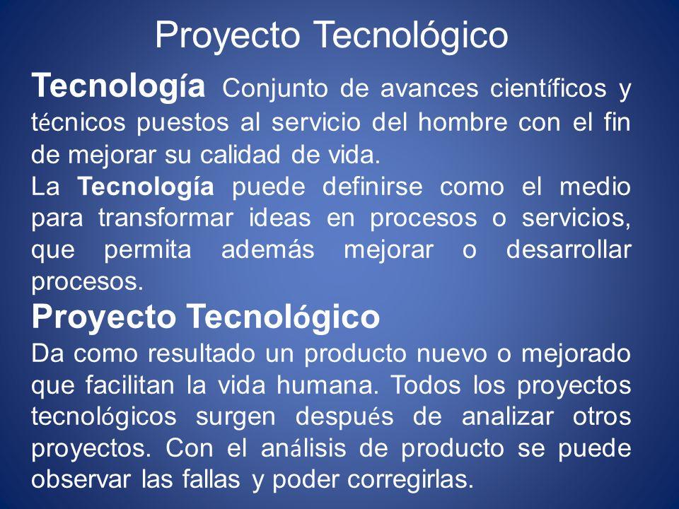 Proyecto Tecnológico Tecnolog í a Conjunto de avances cient í ficos y t é cnicos puestos al servicio del hombre con el fin de mejorar su calidad de vi