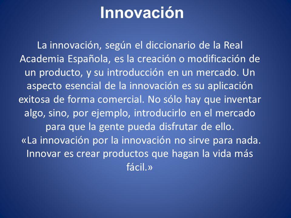 Innovación La innovación, según el diccionario de la Real Academia Española, es la creación o modificación de un producto, y su introducción en un mer