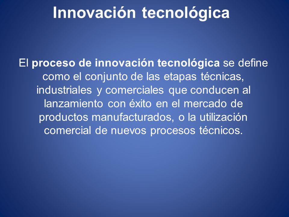 Innovación tecnológica El proceso de innovación tecnológica se define como el conjunto de las etapas técnicas, industriales y comerciales que conducen