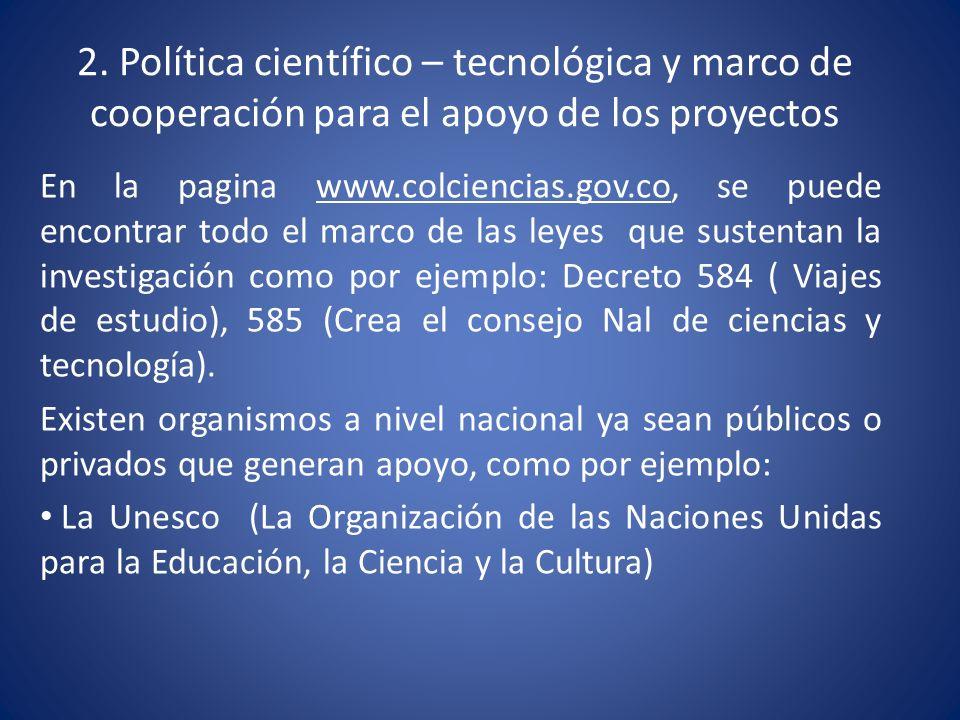 2. Política científico – tecnológica y marco de cooperación para el apoyo de los proyectos En la pagina www.colciencias.gov.co, se puede encontrar tod