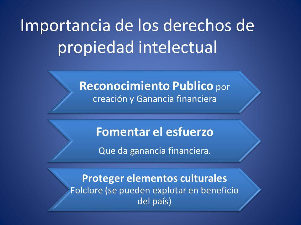 Importancia de los derechos de propiedad intelectual Reconocimiento Publico por creación y Ganancia financiera Fomentar el esfuerzo Que da ganancia fi