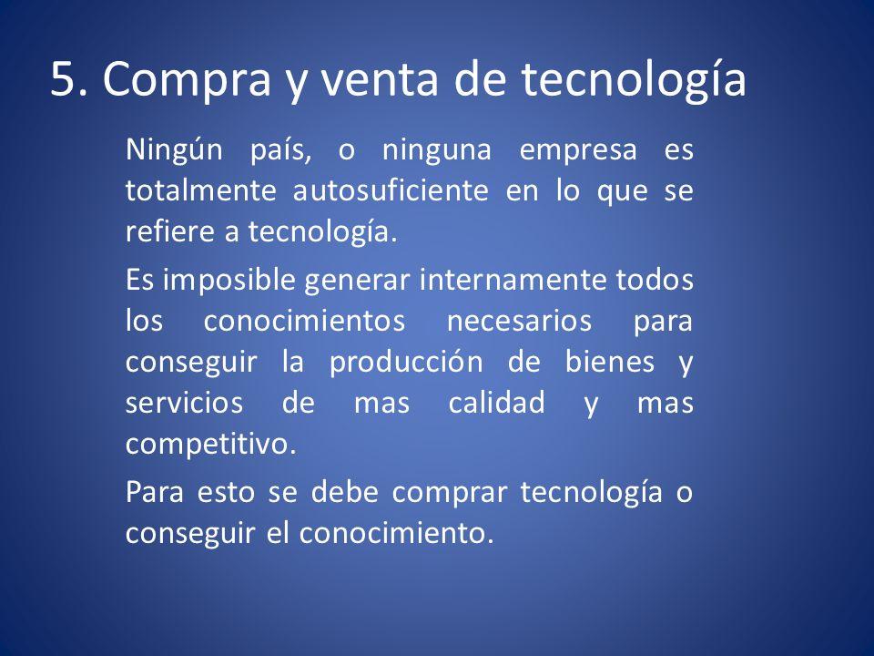5. Compra y venta de tecnología Ningún país, o ninguna empresa es totalmente autosuficiente en lo que se refiere a tecnología. Es imposible generar in