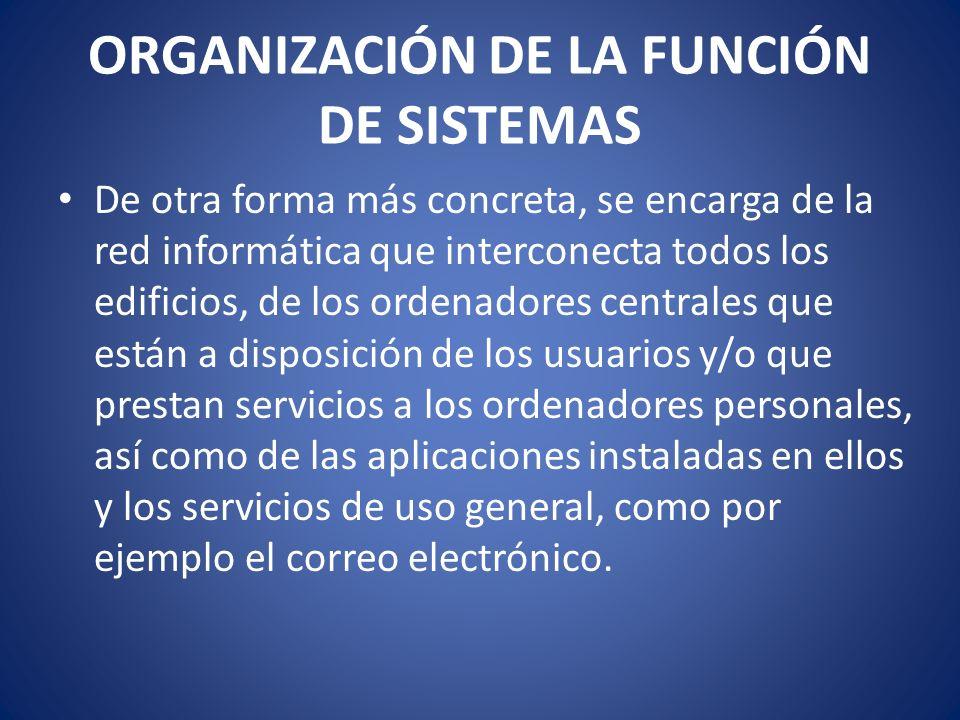 ORGANIZACIÓN DE LA FUNCIÓN DE SISTEMAS De otra forma más concreta, se encarga de la red informática que interconecta todos los edificios, de los orden