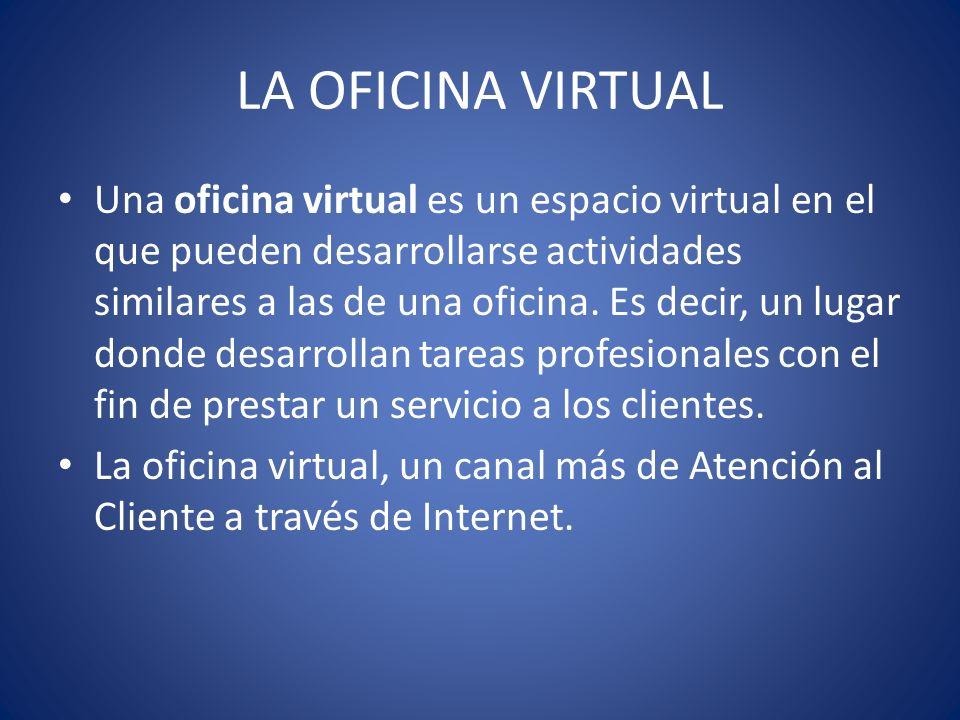 LA OFICINA VIRTUAL Una oficina virtual es un espacio virtual en el que pueden desarrollarse actividades similares a las de una oficina. Es decir, un l