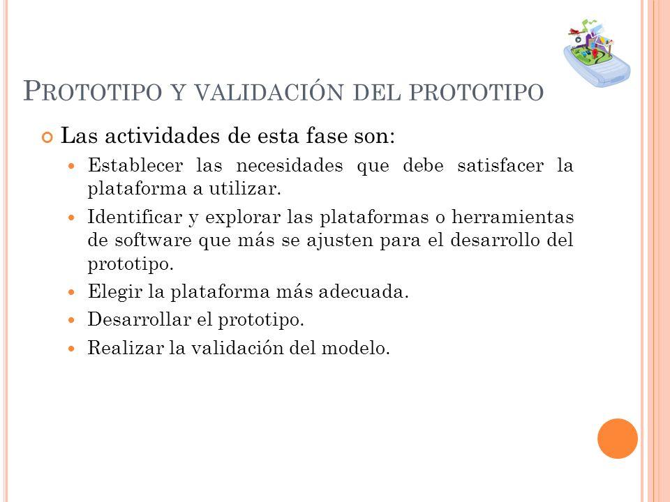 P ROTOTIPO Y VALIDACIÓN DEL PROTOTIPO Las actividades de esta fase son: Establecer las necesidades que debe satisfacer la plataforma a utilizar. Ident