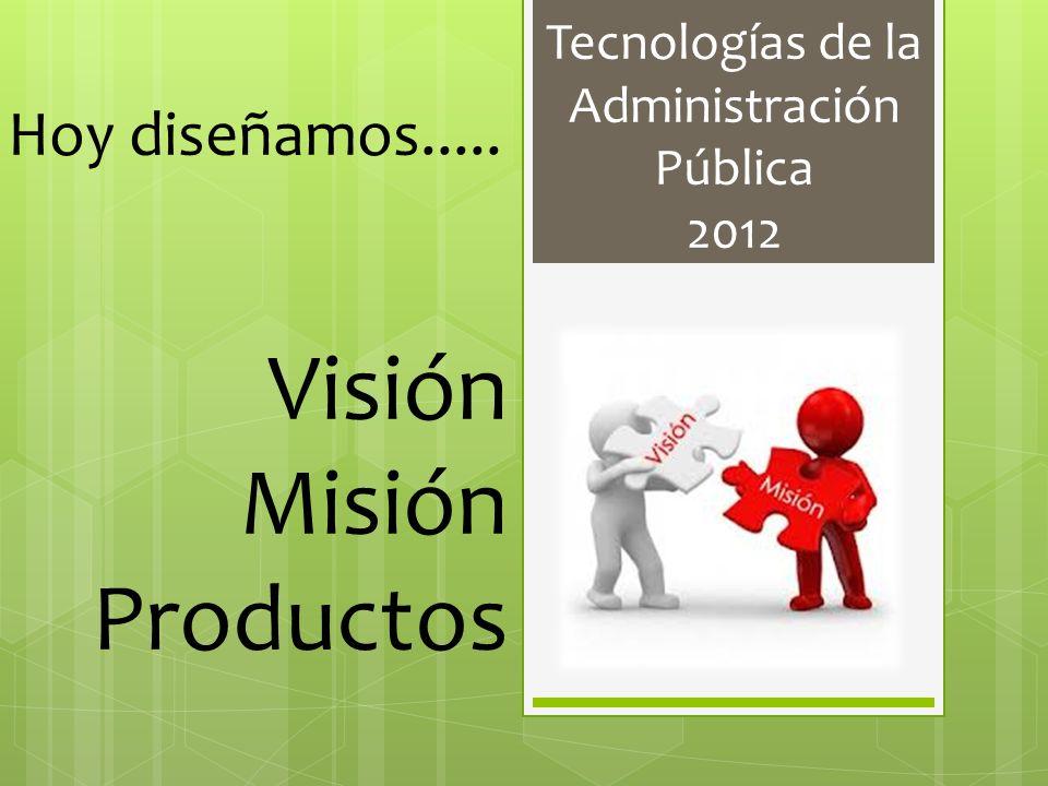 Tecnologías de la Administración Pública 2012 Hoy diseñamos..... Visión Misión Productos