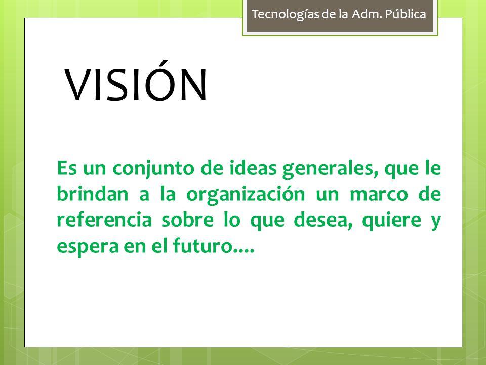 Tecnologías de la Adm. Pública VISIÓN Es un conjunto de ideas generales, que le brindan a la organización un marco de referencia sobre lo que desea, q