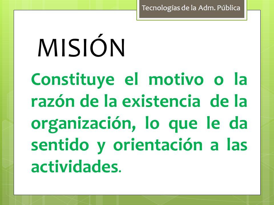 MISIÓN Constituye el motivo o la razón de la existencia de la organización, lo que le da sentido y orientación a las actividades.