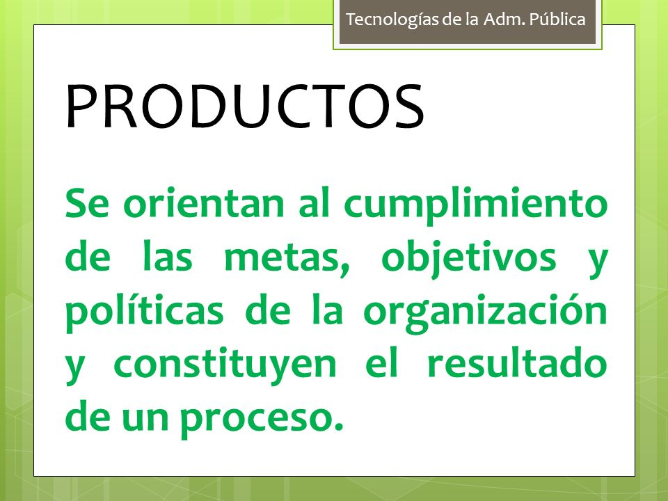Tecnologías de la Adm. Pública PRODUCTOS Se orientan al cumplimiento de las metas, objetivos y políticas de la organización y constituyen el resultado