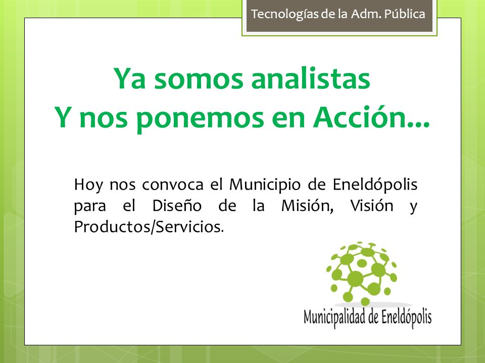 Tecnologías de la Adm. Pública Ya somos analistas Y nos ponemos en Acción... Hoy nos convoca el Municipio de Eneldópolis para el Diseño de la Misión,