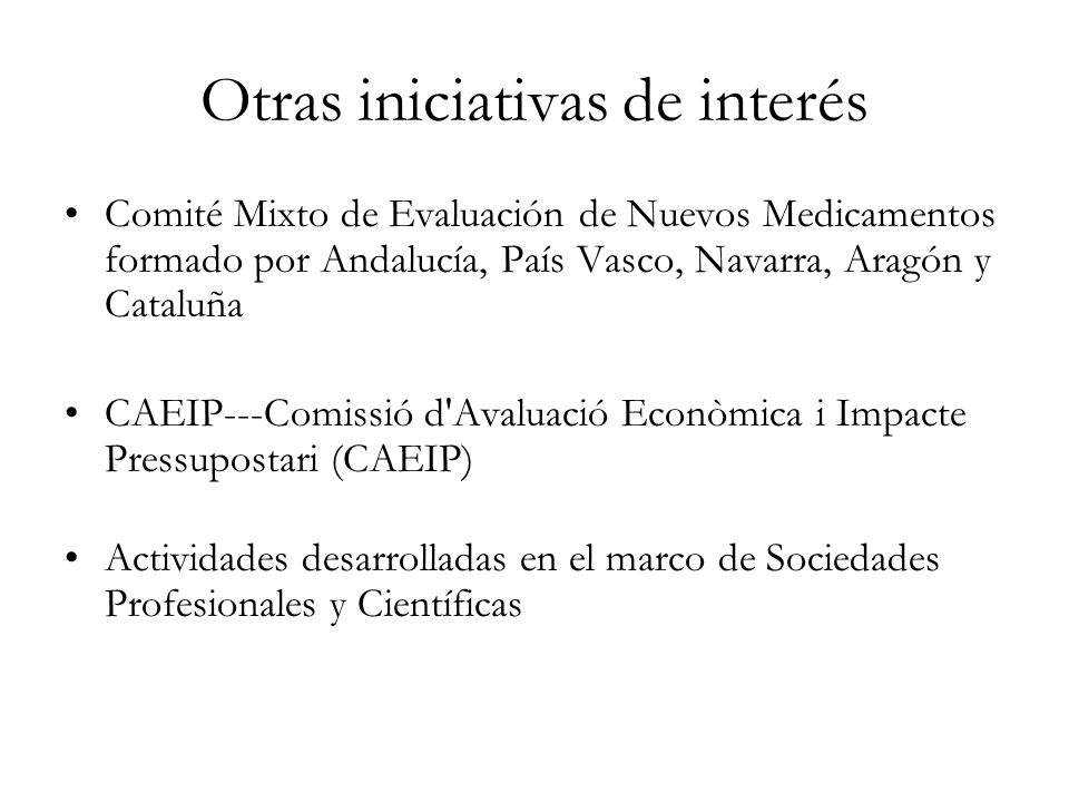 Otras iniciativas de interés Comité Mixto de Evaluación de Nuevos Medicamentos formado por Andalucía, País Vasco, Navarra, Aragón y Cataluña CAEIP---C