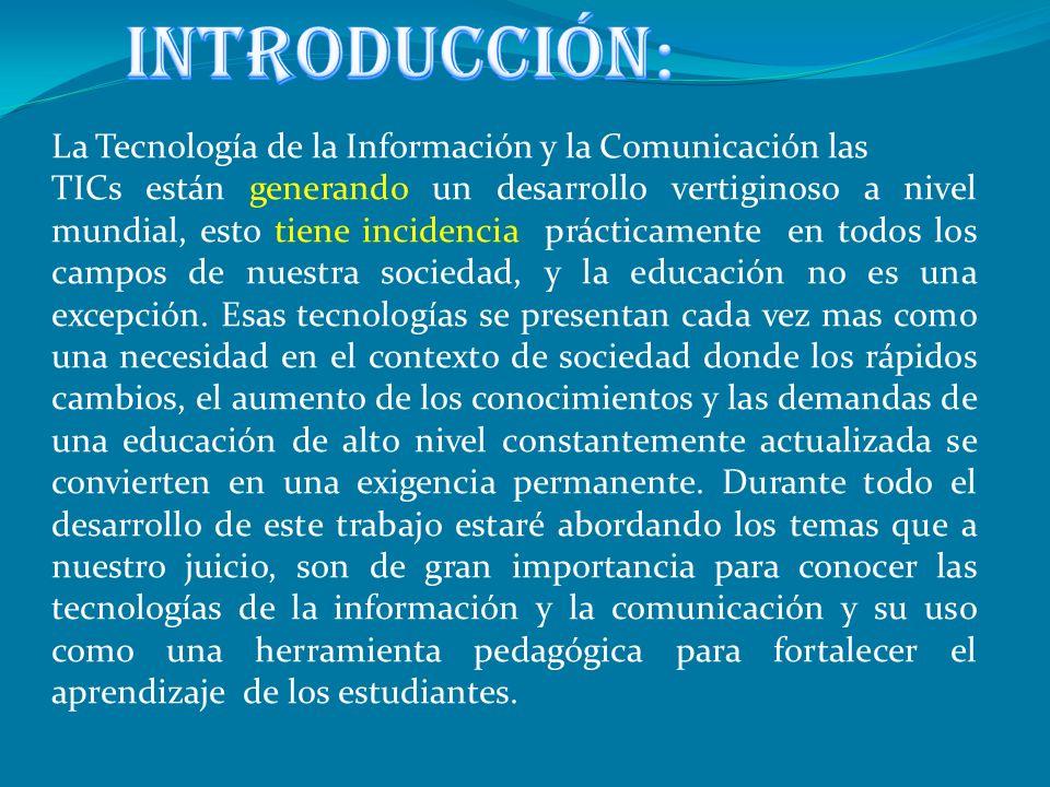 La Tecnología de la Información y la Comunicación las TICs están generando un desarrollo vertiginoso a nivel mundial, esto tiene incidencia prácticamente en todos los campos de nuestra sociedad, y la educación no es una excepción.