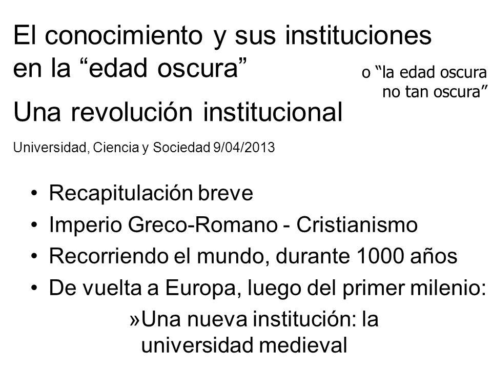 El conocimiento y sus instituciones en la edad oscura Una revolución institucional Universidad, Ciencia y Sociedad 9/04/2013 Recapitulación breve Impe