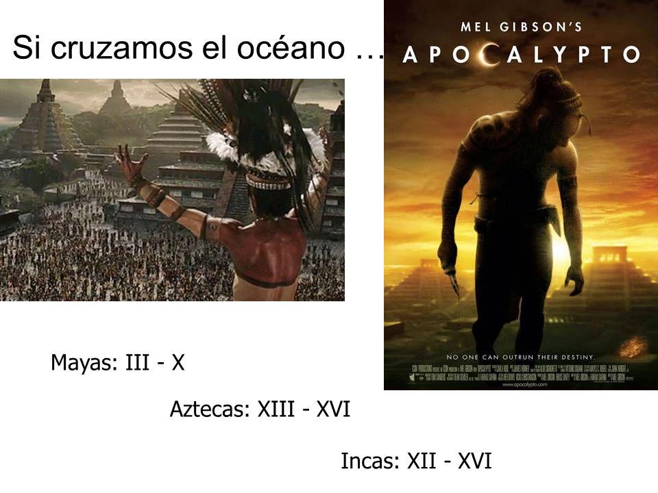 Si cruzamos el océano … Mayas: III - X Aztecas: XIII - XVI Incas: XII - XVI