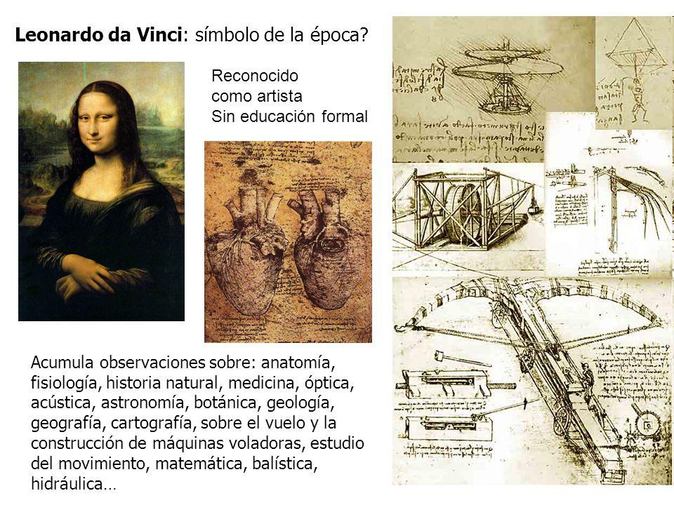 Leonardo da Vinci: símbolo de la época? Acumula observaciones sobre: anatomía, fisiología, historia natural, medicina, óptica, acústica, astronomía, b