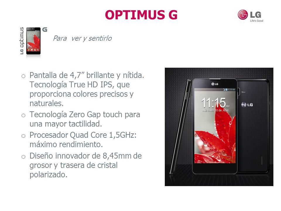 OPTIMUS G Para ver y sentirlo o Pantalla de 4,7 brillante y nítida. Tecnología True HD IPS, que proporciona colores precisos y naturales. o Tecnología