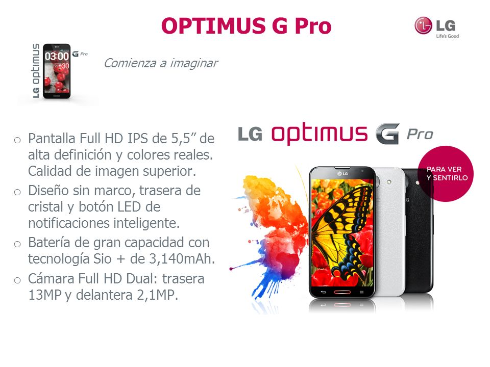OPTIMUS G Pro Comienza a imaginar o Pantalla Full HD IPS de 5,5 de alta definición y colores reales. Calidad de imagen superior. o Diseño sin marco, t