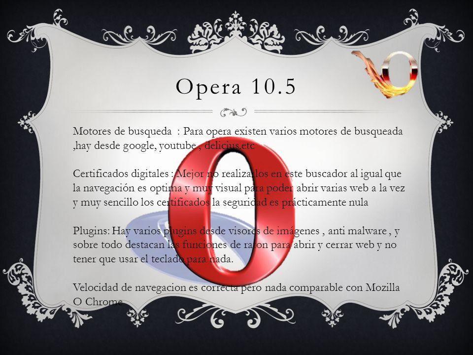 Opera 10.5 Motores de busqueda : Para opera existen varios motores de busqueada,hay desde google, youtube, delicius.etc Certificados digitales : Mejor