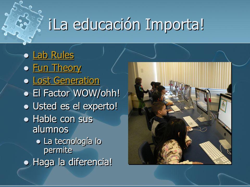 ¡La educación Importa! Lab Rules Fun Theory Lost Generation El Factor WOW/ohh! Usted es el experto! Hable con sus alumnos La tecnología lo permite Hag