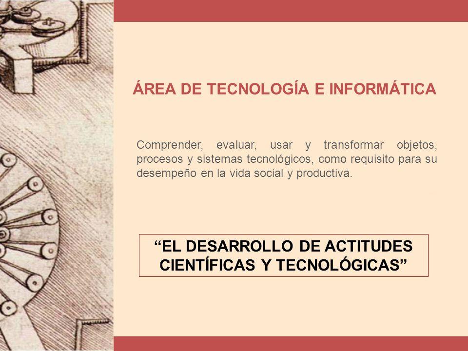 ÁREA DE TECNOLOGÍA E INFORMÁTICA Comprender, evaluar, usar y transformar objetos, procesos y sistemas tecnológicos, como requisito para su desempeño en la vida social y productiva.