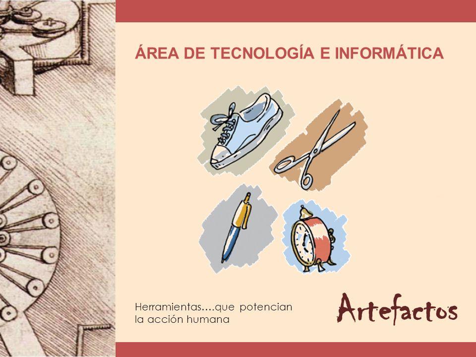 ÁREA DE TECNOLOGÍA E INFORMÁTICA Artefactos Herramientas….que potencian la acción humana