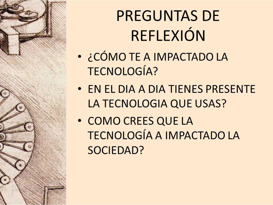 PREGUNTAS DE REFLEXIÓN ¿CÓMO TE A IMPACTADO LA TECNOLOGÍA.