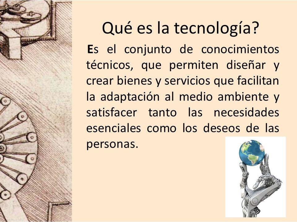 Qué es la tecnología? Es el conjunto de conocimientos técnicos, que permiten diseñar y crear bienes y servicios que facilitan la adaptación al medio a