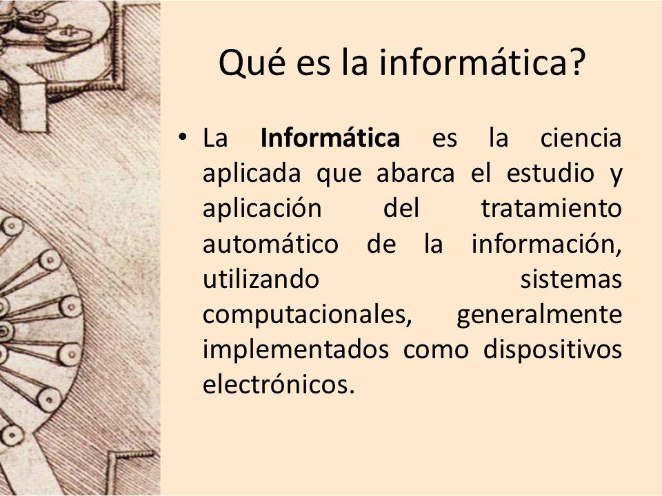 Qué es la informática? La Informática es la ciencia aplicada que abarca el estudio y aplicación del tratamiento automático de la información, utilizan