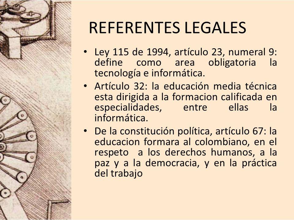 REFERENTES LEGALES Ley 115 de 1994, artículo 23, numeral 9: define como area obligatoria la tecnología e informática. Artículo 32: la educación media