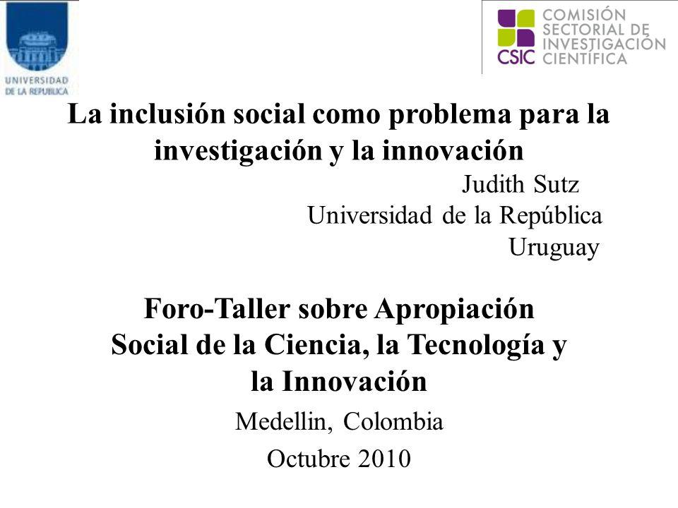 La inclusión social como problema para la investigación y la innovación Judith Sutz Universidad de la República Uruguay Foro-Taller sobre Apropiación