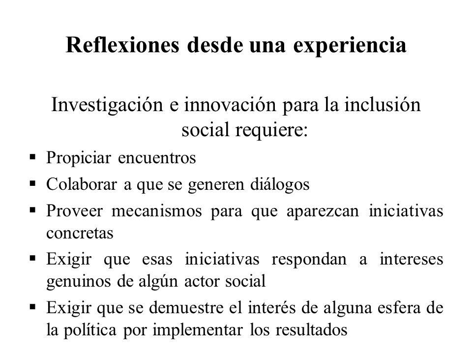 Reflexiones desde una experiencia Investigación e innovación para la inclusión social requiere: Propiciar encuentros Colaborar a que se generen diálog