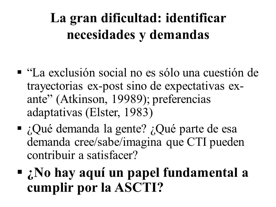 La gran dificultad: identificar necesidades y demandas La exclusión social no es sólo una cuestión de trayectorias ex-post sino de expectativas ex- an