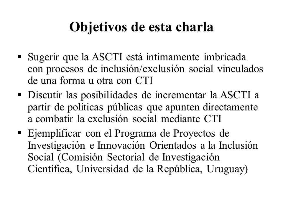 Objetivos de esta charla Sugerir que la ASCTI está íntimamente imbricada con procesos de inclusión/exclusión social vinculados de una forma u otra con