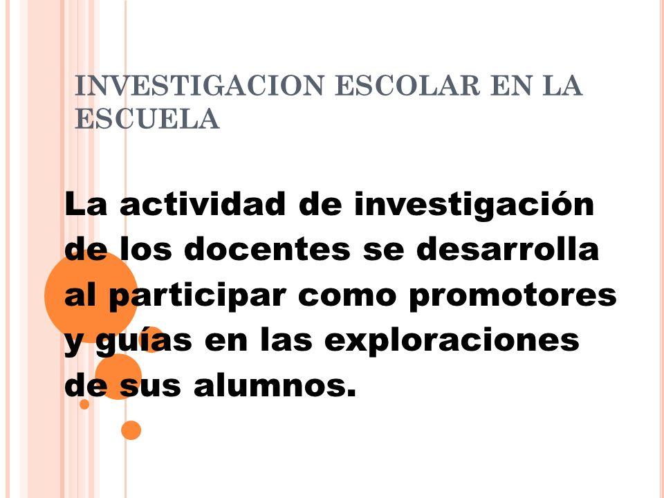 INVESTIGACION ESCOLAR EN LA ESCUELA La actividad de investigación de los docentes se desarrolla al participar como promotores y guías en las exploraci