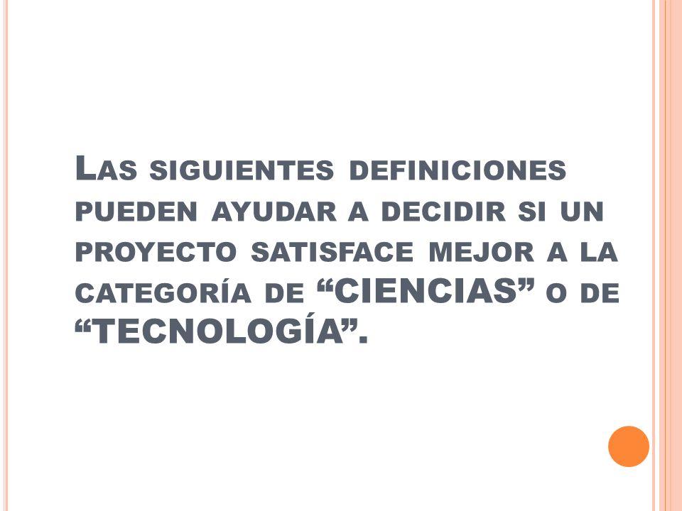 L AS SIGUIENTES DEFINICIONES PUEDEN AYUDAR A DECIDIR SI UN PROYECTO SATISFACE MEJOR A LA CATEGORÍA DE CIENCIAS O DE TECNOLOGÍA.