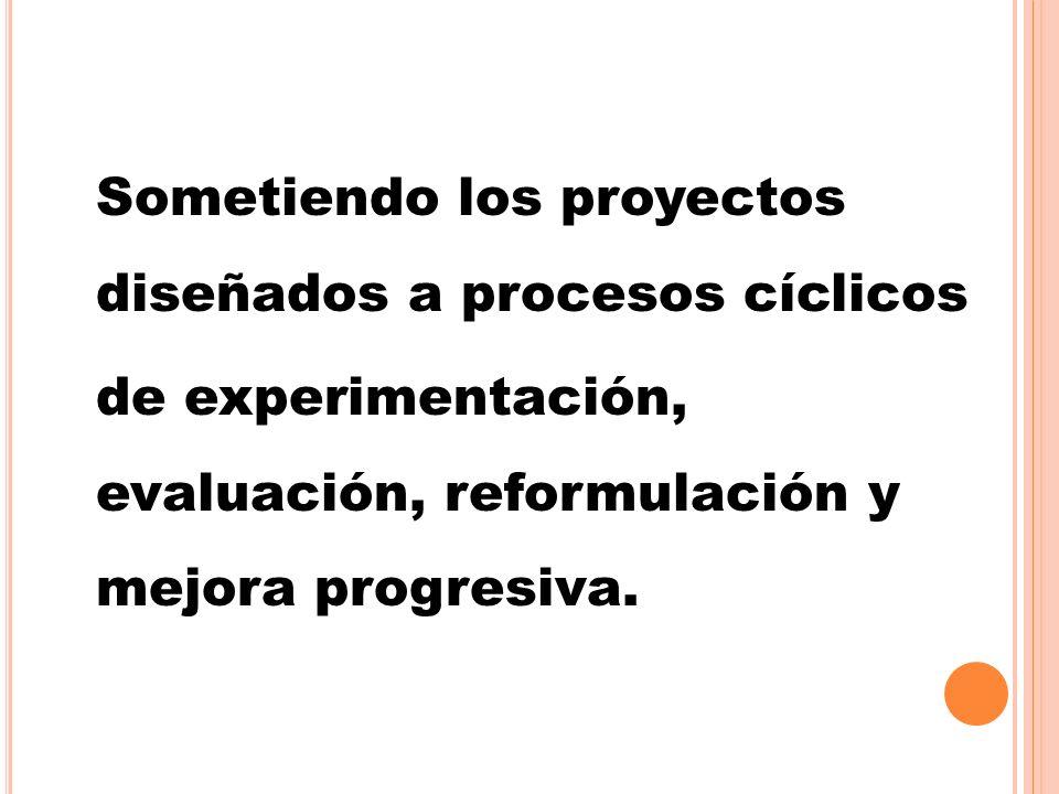 Sometiendo los proyectos diseñados a procesos cíclicos de experimentación, evaluación, reformulación y mejora progresiva.