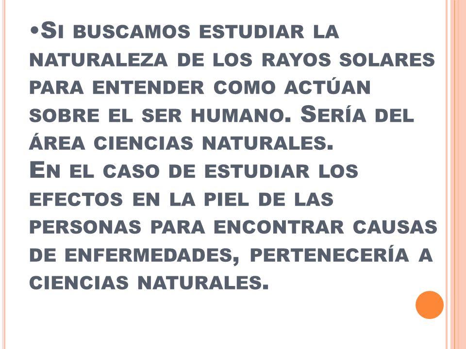 S I BUSCAMOS ESTUDIAR LA NATURALEZA DE LOS RAYOS SOLARES PARA ENTENDER COMO ACTÚAN SOBRE EL SER HUMANO. S ERÍA DEL ÁREA CIENCIAS NATURALES. E N EL CAS