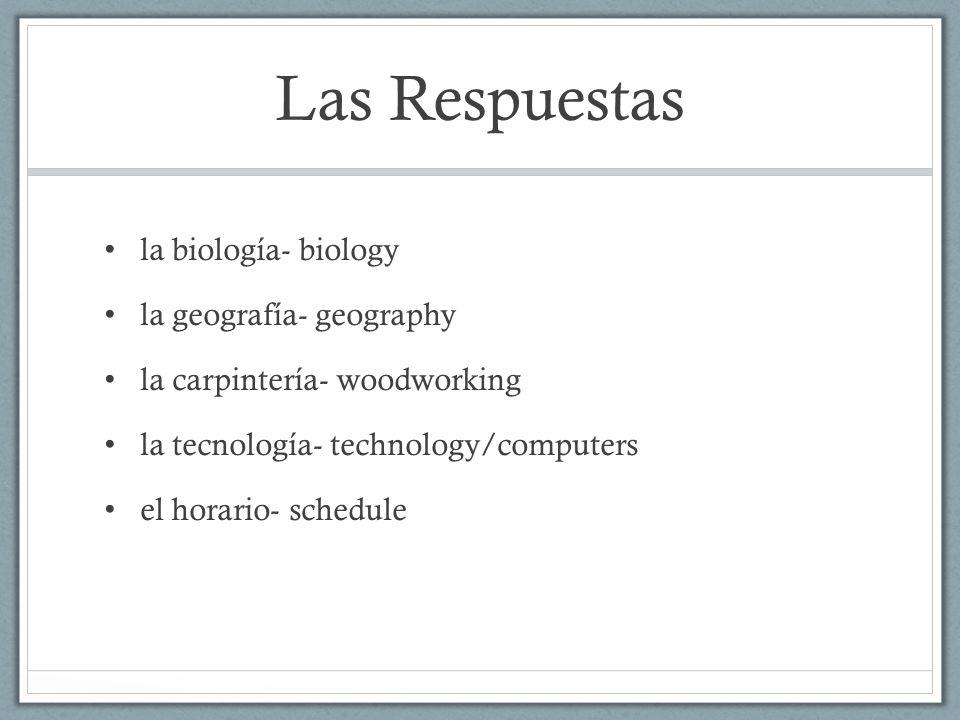 Las Respuestas la biología- biology la geografía- geography la carpintería- woodworking la tecnología- technology/computers el horario- schedule
